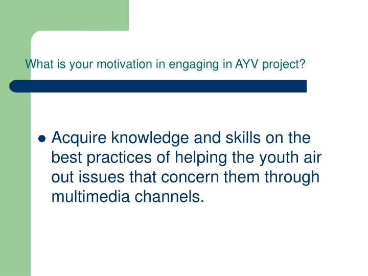 What is your motivation in engaging in AYV project?