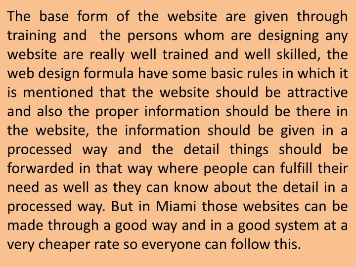 The base form of the website are given through training and the persons whom are designing any website are really well trained and well skilled, the web design formula have some basic rules in which it is mentioned that the website should be attractive and also the proper information should be there in the website, the information should be given in a processed way and the detail things should be forwarded in that way where people can