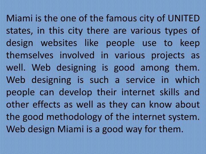 Miami is the one of the famous city of UNITED states, in this city there are various types of design websites like people use to keep themselves involved in various projects as well. Web designing is good among them. Web designing is such a service in which people can develop their internet skills and other effects as well as they can know about the good methodology of the internet system. Web design Miami is a good way for them.