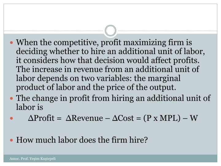 When the competitive, profit maximizing firm is deciding whether to hire an additional unit of labor, it considers how that decision would affect profits. The increase in revenue from an additional unit of labor depends on two variables: the marginal product of labor and the price of the output.