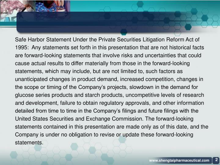 Safe Harbor Statement Under the Private Securities Litigation Reform Act of 1995:  Any statements set forth in this presentation that are not historical facts are forward-looking statements that involve risks and uncertainties that could cause actual results to differ materially from those in the forward-looking statements, which may include, but are not limited to, such factors as unanticipated changes in product demand, increased competition, changes in the scope or timing of the Company's projects, slowdown in the demand for glucose series products and starch products, uncompetitive levels of research and development, failure to obtain regulatory approvals, and other information detailed from time to time in the Company's filings and future filings with the United States Securities and Exchange Commission. The forward-looking statements contained in this presentation are made only as of this date, and the Company is under no obligation to revise or update these forward-looking statements.