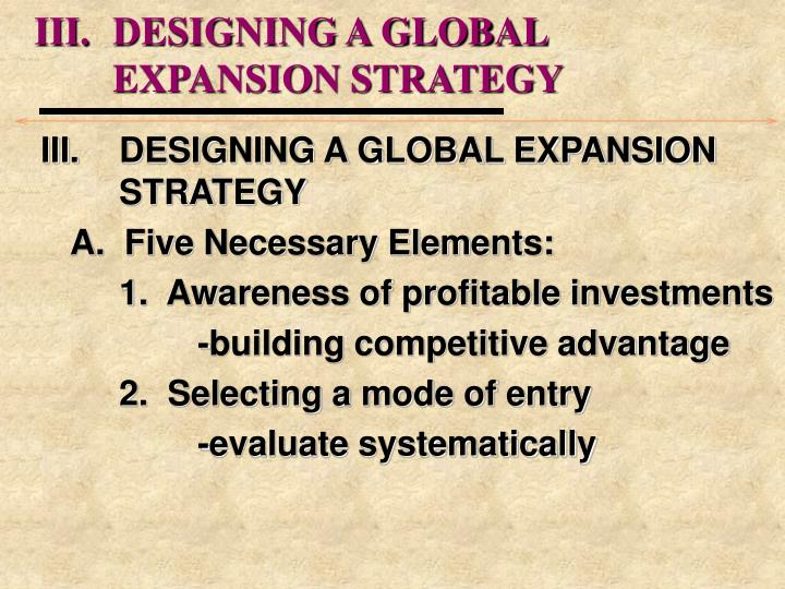 III.	DESIGNING A GLOBAL 				EXPANSION STRATEGY