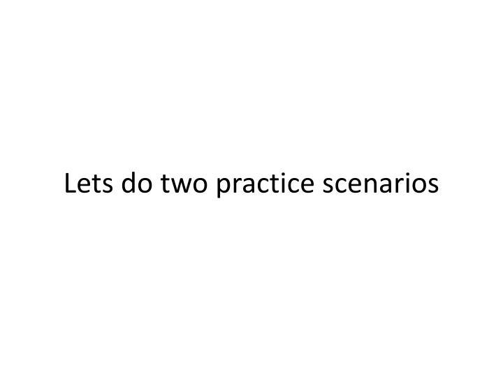 Lets do two practice scenarios