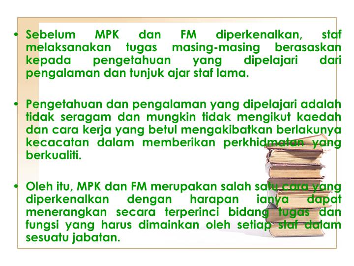 Sebelum MPK dan FM diperkenalkan, staf melaksanakan tugas masing-masing berasaskan kepada pengetahuan yang dipelajari dari pengalaman dan tunjuk ajar staf lama.