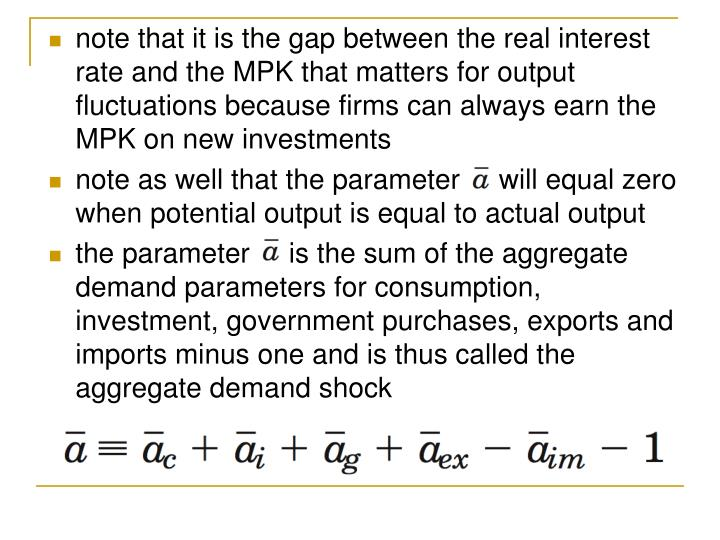 note that it is the gap between the real interest rate and the MPK that matters for output fluctuations because firms can always earn the MPK on new investments
