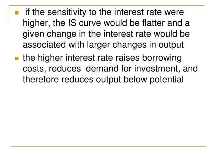 if the sensitivity to the interest rate were higher, the IS curve would be flatter and a given change in the interest rate would be associated with larger changes in output