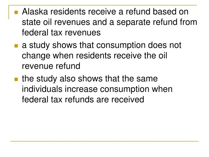 Alaska residents receive a refund based on state oil revenues and a separate refund from federal tax revenues