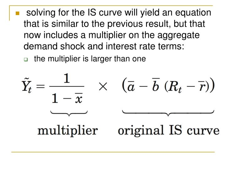 solving for the IS curve will yield an equation that is similar to the previous result, but that now includes a multiplier on the aggregate demand shock and interest rate terms: