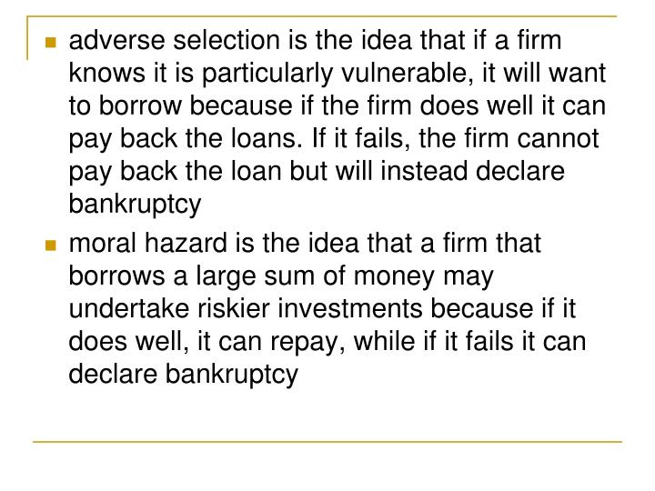 adverse selection is the idea that if a firm knows it is particularly vulnerable, it will want to borrow because if the firm does well it can pay back the loans. If it fails, the firm cannot pay back the loan but will instead declare bankruptcy