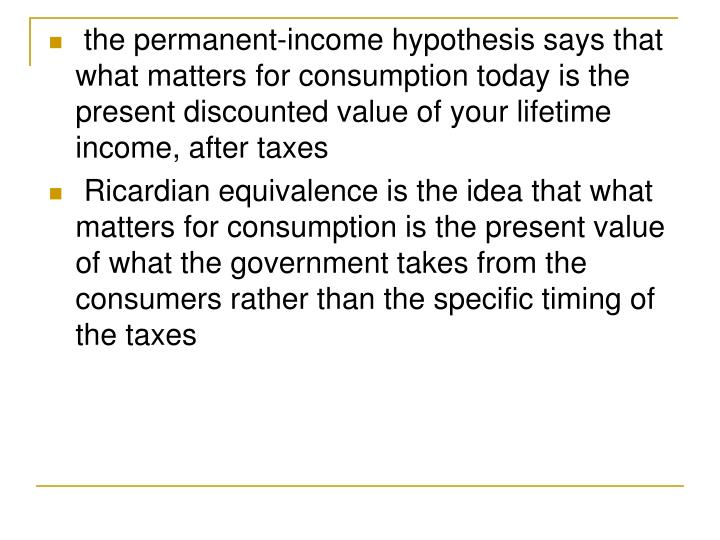 the permanent-income hypothesis says that what matters for consumption today is the present discounted value of your lifetime income, after taxes