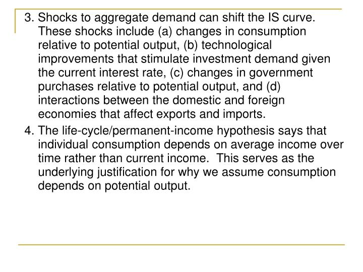 3. Shocks to aggregate demand can shift the IS curve.  These shocks include (a) changes in consumption relative to potential output, (b) technological improvements that stimulate investment demand given the current interest rate, (c) changes in government purchases relative to potential output, and (d) interactions between the domestic and foreign economies that affect exports and imports.