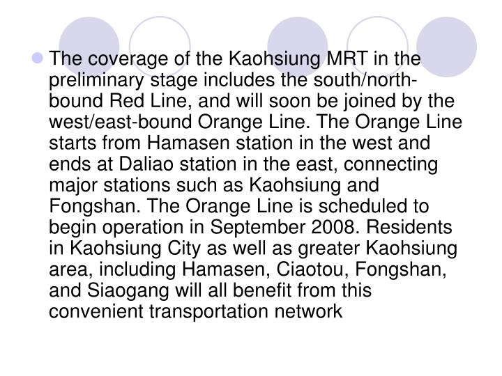 The coverage of the Kaohsiung MRT in the preliminary stage includes the south/north-bound Red Line, and will soon be joined by the west/east-bound Orange Line. The Orange Line starts from Hamasen station in the west and ends at Daliao station in the east, connecting major stations such as Kaohsiung and Fongshan. The Orange Line is scheduled to begin operation in September 2008. Residents in Kaohsiung City as well as greater Kaohsiung area, including Hamasen, Ciaotou, Fongshan, and Siaogang will all benefit from this convenient transportation network