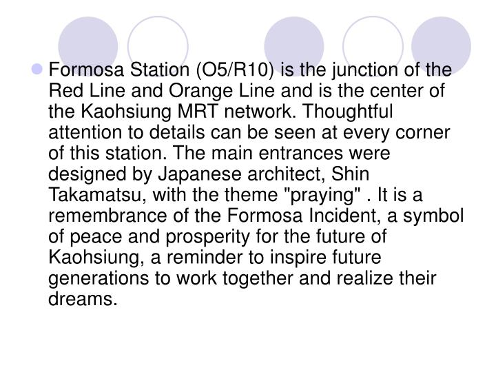 "Formosa Station (O5/R10) is the junction of the Red Line and Orange Line and is the center of the Kaohsiung MRT network. Thoughtful attention to details can be seen at every corner of this station. The main entrances were designed by Japanese architect, Shin Takamatsu, with the theme ""praying"" . It is a remembrance of the Formosa Incident, a symbol of peace and prosperity for the future of Kaohsiung, a reminder to inspire future generations to work together and realize their dreams."