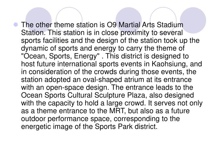 "The other theme station is O9 Martial Arts Stadium Station. This station is in close proximity to several sports facilities and the design of the station took up the dynamic of sports and energy to carry the theme of ""Ocean, Sports, Energy"" . This district is designed to host future international sports events in Kaohsiung, and in consideration of the crowds during those events, the station adopted an oval-shaped atrium at its entrance with an open-space design. The entrance leads to the Ocean Sports Cultural Sculpture Plaza, also designed with the capacity to hold a large crowd. It serves not only as a theme entrance to the MRT, but also as a future outdoor performance space, corresponding to the energetic image of the Sports Park district."