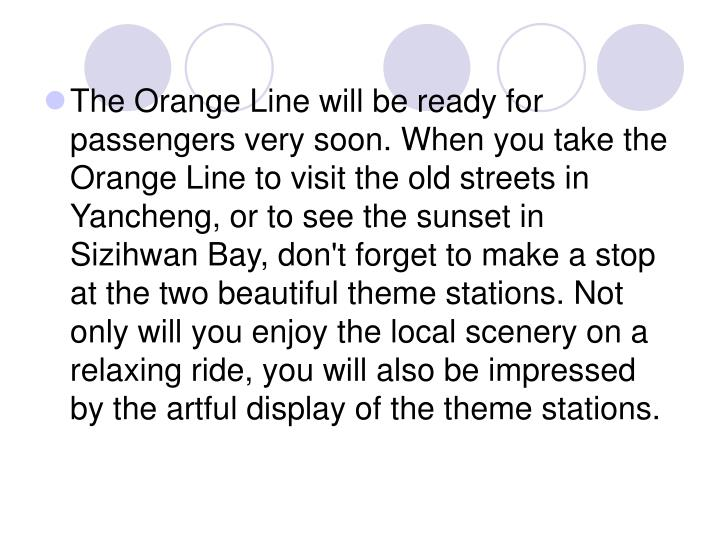 The Orange Line will be ready for passengers very soon. When you take the Orange Line to visit the old streets in Yancheng, or to see the sunset in Sizihwan Bay, don't forget to make a stop at the two beautiful theme stations. Not only will you enjoy the local scenery on a relaxing ride, you will also be impressed by the artful display of the theme stations.