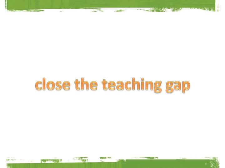 close the teaching gap
