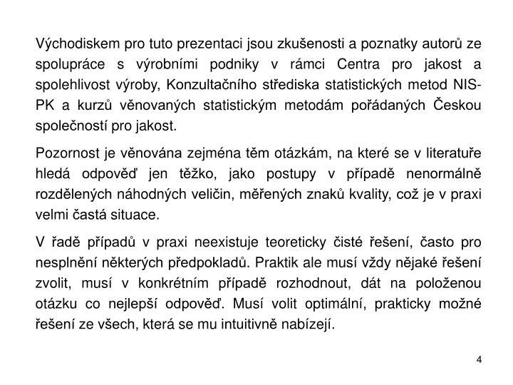 Východiskem pro tuto prezentaci jsou zkušenosti a poznatky autorů ze spolupráce svýrobními podniky vrámci Centra pro jakost a spolehlivost výroby, Konzultačního střediska statistických metod NIS-PK a kurzů věnovaných statistickým metodám pořádaných Českou společností pro jakost.