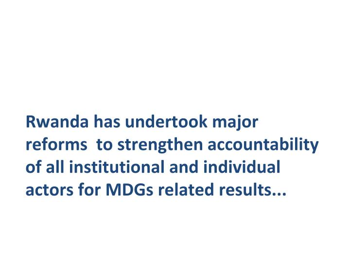 Rwanda has undertook major reforms  to strengthen accountability of all institutional and individual actors for MDGs related results...