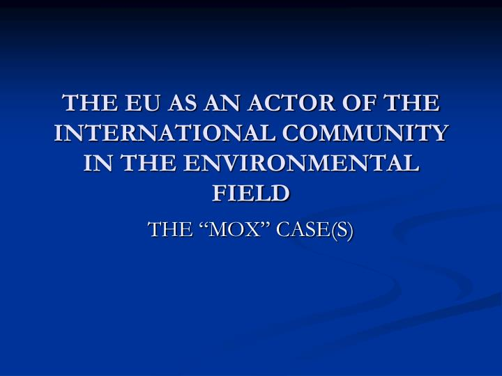 THE EU AS AN ACTOR OF THE INTERNATIONAL COMMUNITY IN THE ENVIRONMENTAL FIELD