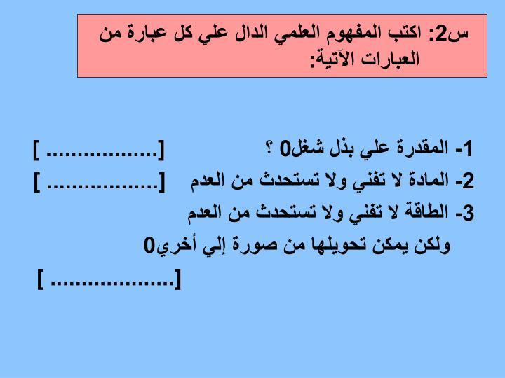 س2: اكتب المفهوم العلمي الدال علي كل عبارة من