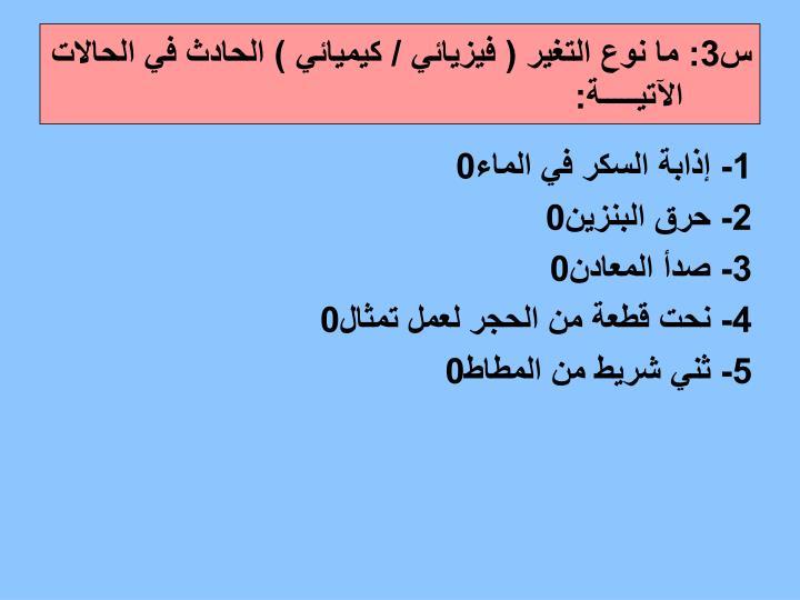 س3: ما نوع التغير ( فيزيائي / كيميائي ) الحادث في الحالات