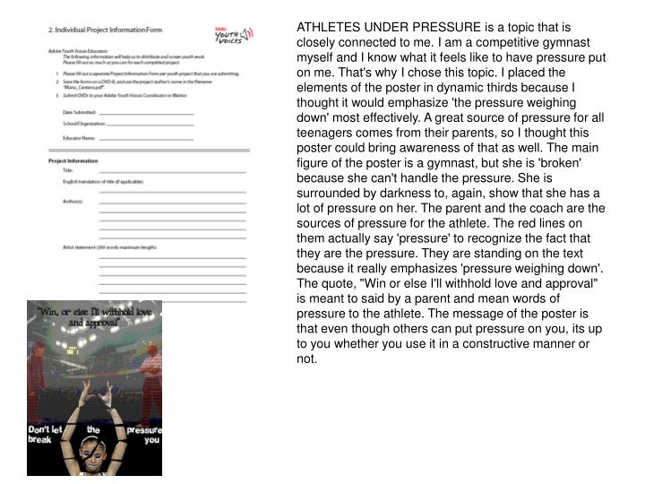"ATHLETES UNDER PRESSURE is a topic that is closely connected to me. I am a competitive gymnast myself and I know what it feels like to have pressure put on me. That's why I chose this topic. I placed the elements of the poster in dynamic thirds because I thought it would emphasize 'the pressure weighing down' most effectively. A great source of pressure for all teenagers comes from their parents, so I thought this poster could bring awareness of that as well. The main figure of the poster is a gymnast, but she is 'broken' because she can't handle the pressure. She is surrounded by darkness to, again, show that she has a lot of pressure on her. The parent and the coach are the sources of pressure for the athlete. The red lines on them actually say 'pressure' to recognize the fact that they are the pressure. They are standing on the text because it really emphasizes 'pressure weighing down'. The quote, ""Win or else I'll withhold love and approval"" is meant to said by a parent and mean words of pressure to the athlete. The message of the poster is that even though others can put pressure on you, its up to you whether you use it in a constructive manner or not."