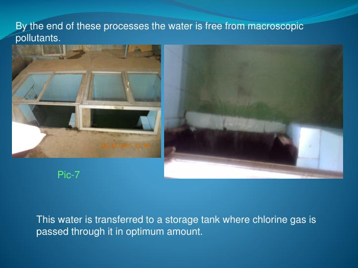 By the end of these processes the water is free from macroscopic pollutants.