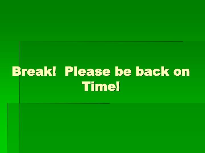 Break!  Please be back on Time!