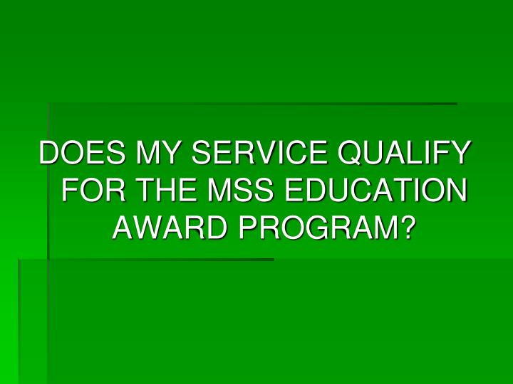 DOES MY SERVICE QUALIFY FOR THE MSS EDUCATION AWARD PROGRAM?