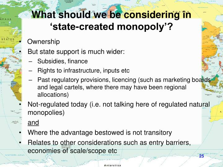 What should we be considering in 'state-created monopoly'?