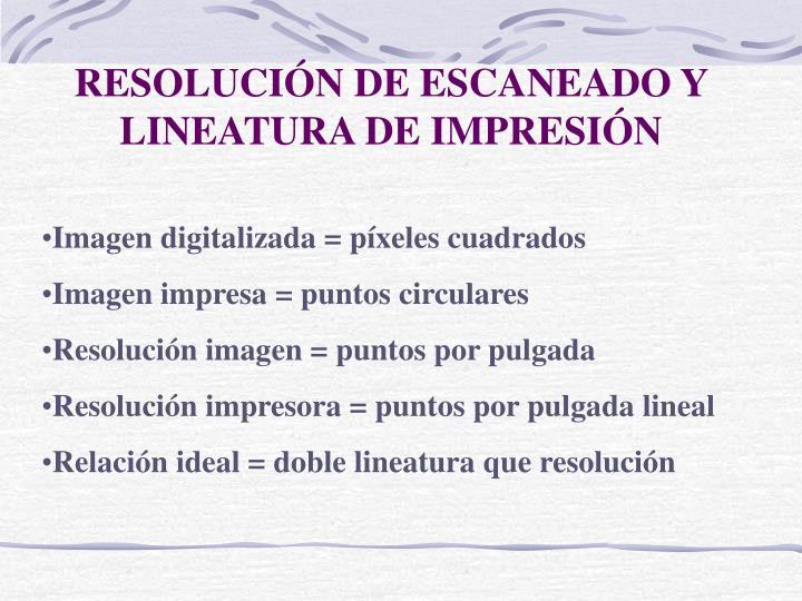 RESOLUCIÓN DE ESCANEADO Y LINEATURA DE IMPRESIÓN