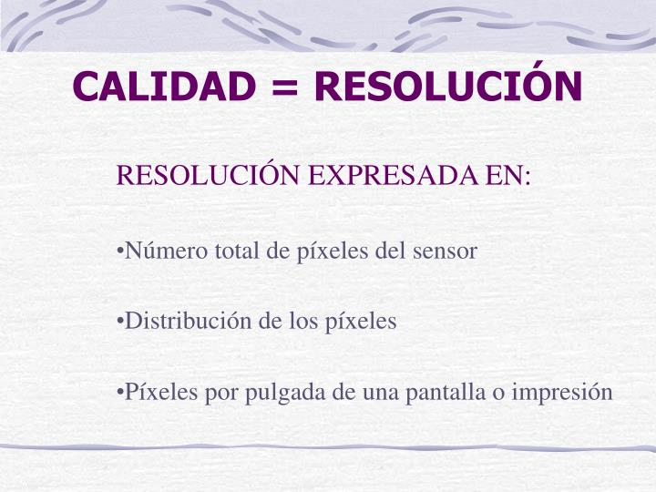 CALIDAD = RESOLUCIÓN