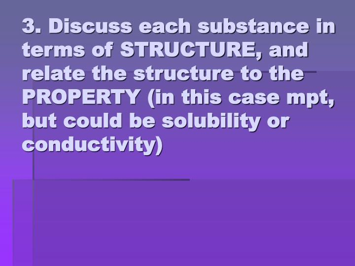 3. Discuss each substance in terms of STRUCTURE, and relate the structure to the  PROPERTY (in this case mpt, but could be solubility or conductivity)