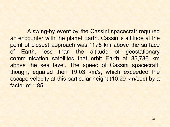 A swing-by event by the Cassini spacecraft required an encounter with the planet Earth. Cassini's altitude at the point of closest approach was 1176 km above the surface of Earth, less than the altitude of geos