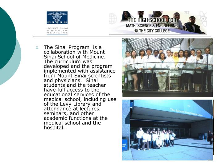 The Sinai Program  is a collaboration with Mount Sinai School of Medicine.  The curriculum was developed and the program implemented with assistance from Mount Sinai scientists and physicians.  Sinai students and the teacher have full access to the educational services of the medical school, including use of the Levy Library and attendance at lectures, seminars, and other academic functions at the medical school and the hospital.