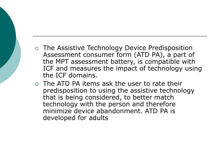 The Assistive Technology Device Predisposition Assessment consumer form (ATD PA), a part of the MPT assessment battery, is compatible with ICF and measures the impact of technology using the ICF domains.