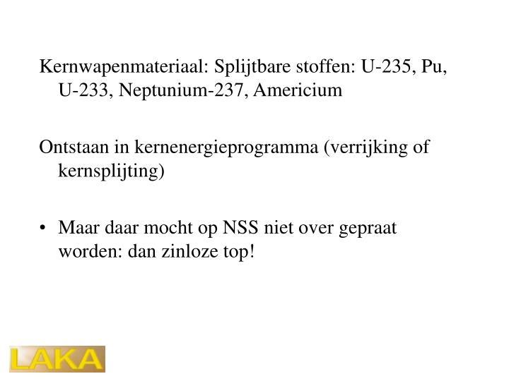 Kernwapenmateriaal: Splijtbare stoffen: U-235, Pu, U-233, Neptunium-237, Americium
