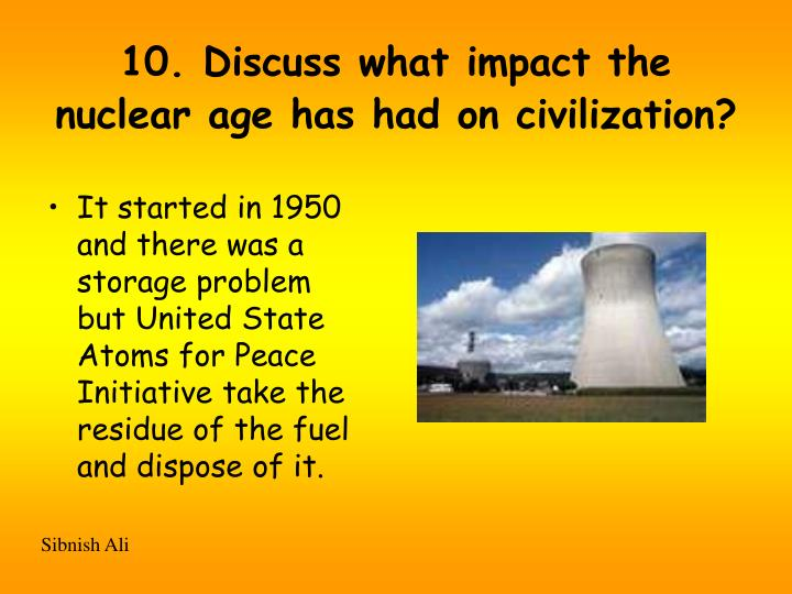 10. Discuss what impact the nuclear age has had on civilization?