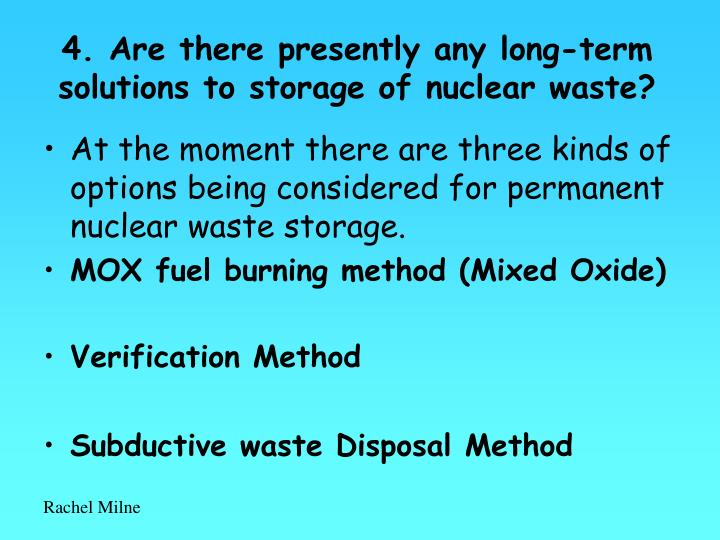 4. Are there presently any long-term solutions to storage of nuclear waste?