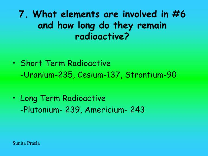 7. What elements are involved in #6 and how long do they remain radioactive?
