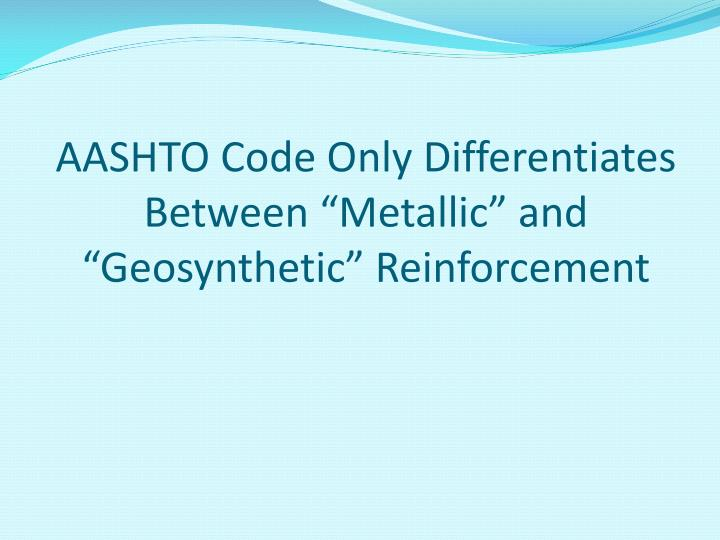 "AASHTO Code Only Differentiates Between ""Metallic"" and ""Geosynthetic"" Reinforcement"