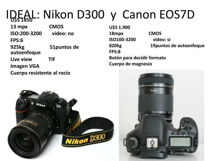 IDEAL: Nikon D300  y  Canon EOS7D