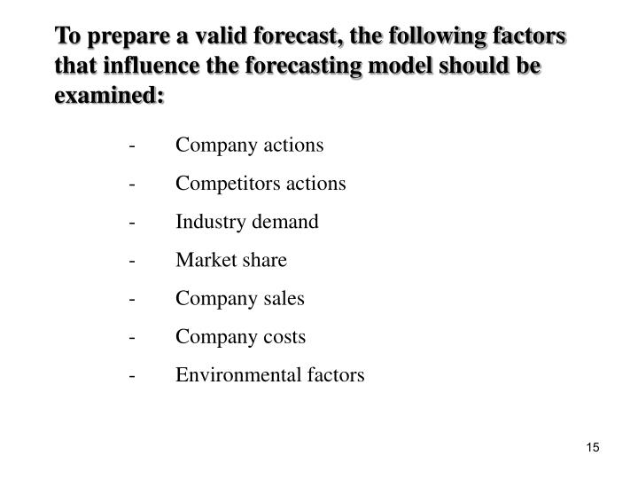 To prepare a valid forecast, the following factors that influence the forecasting model should be examined: