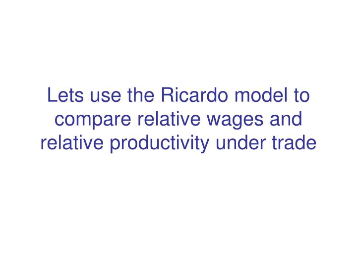 Lets use the Ricardo model to compare relative wages and relative productivity under trade