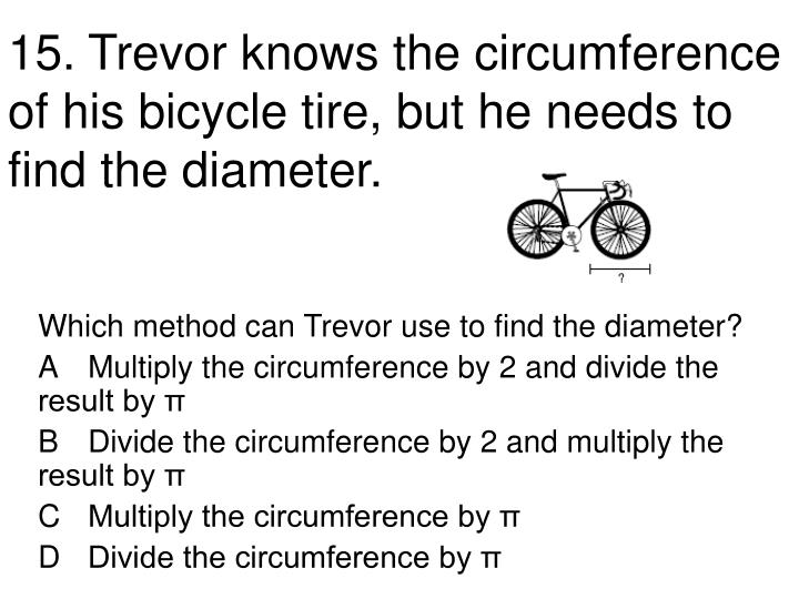 15.	Trevor knows the circumference of his bicycle tire, but he needs to find the diameter.