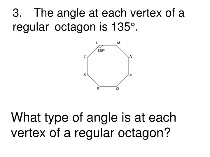 3.	The angle at each vertex of a regular 	octagon is 135°.