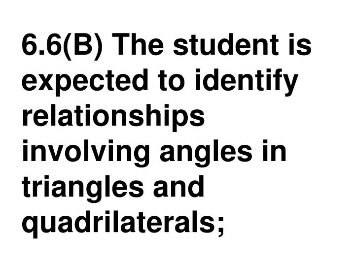 6.6(B) The student is expected to identify relationships involving angles in triangles and quadrilaterals;