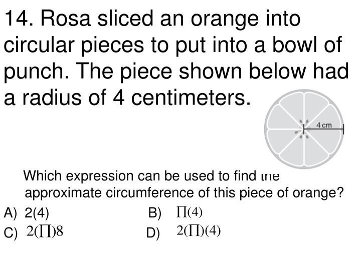 14.	Rosa sliced an orange into circular pieces to put into a bowl of punch. The piece shown below had a radius of 4 centimeters.