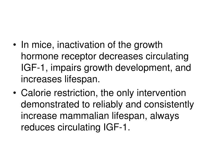 In mice, inactivation of the growth hormone receptor decreases circulating IGF-1, impairs growth development, and increases lifespan.