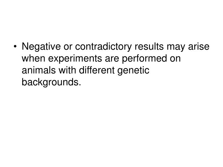 Negative or contradictory results may arise when experiments are performed on animals with different genetic backgrounds.